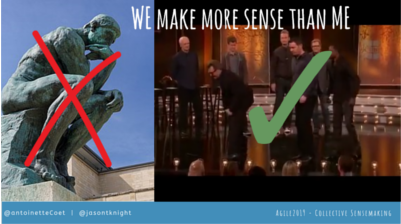 WE make more sense than me – the art of Collective Sensemaking - Agile2019 – Washington, D.C. (Antoinette Coetzee and Jason Knight. Link to downloadable PDF version of slides